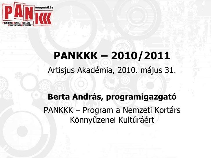PANKKK – 2010/2011 Artisjus Akadémia, 2010. május 31. Berta András, programigazgató PANKKK – Program a Nemzeti Kortárs Kön...