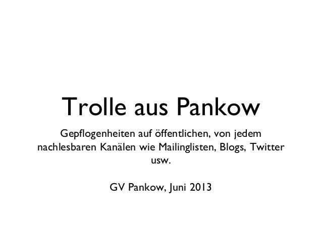 Trolle aus PankowGepflogenheiten auf öffentlichen, von jedemnachlesbaren Kanälen wie Mailinglisten, Blogs, Twitterusw.GV P...
