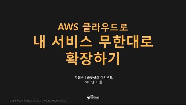 © 2016, Amazon Web Services, Inc. or its Affiliates. All rights reserved. 박철수 | 솔루션즈 아키텍트 2016년 11월 AWS 클라우드로 내 서비스 무한대로 확...