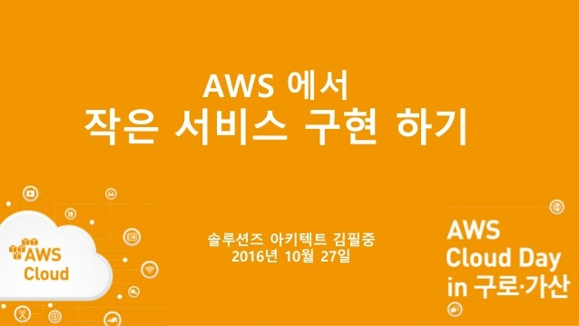 AWS 에서 작은 서비스 구현 하기 솔루션즈 아키텍트 김필중 2016년 10월 27일