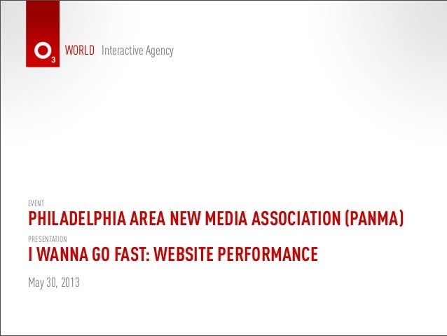 WORLD Interactive AgencyI WANNA GO FAST: WEBSITE PERFORMANCEMay 30, 2013PRESENTATIONPHILADELPHIA AREA NEW MEDIA ASSOCIATIO...