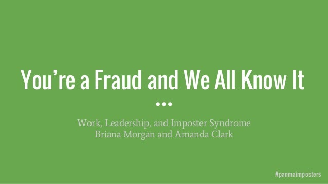 You're a Fraud and We All Know It Work, Leadership, and Imposter Syndrome Briana Morgan and Amanda Clark #panmaimposters