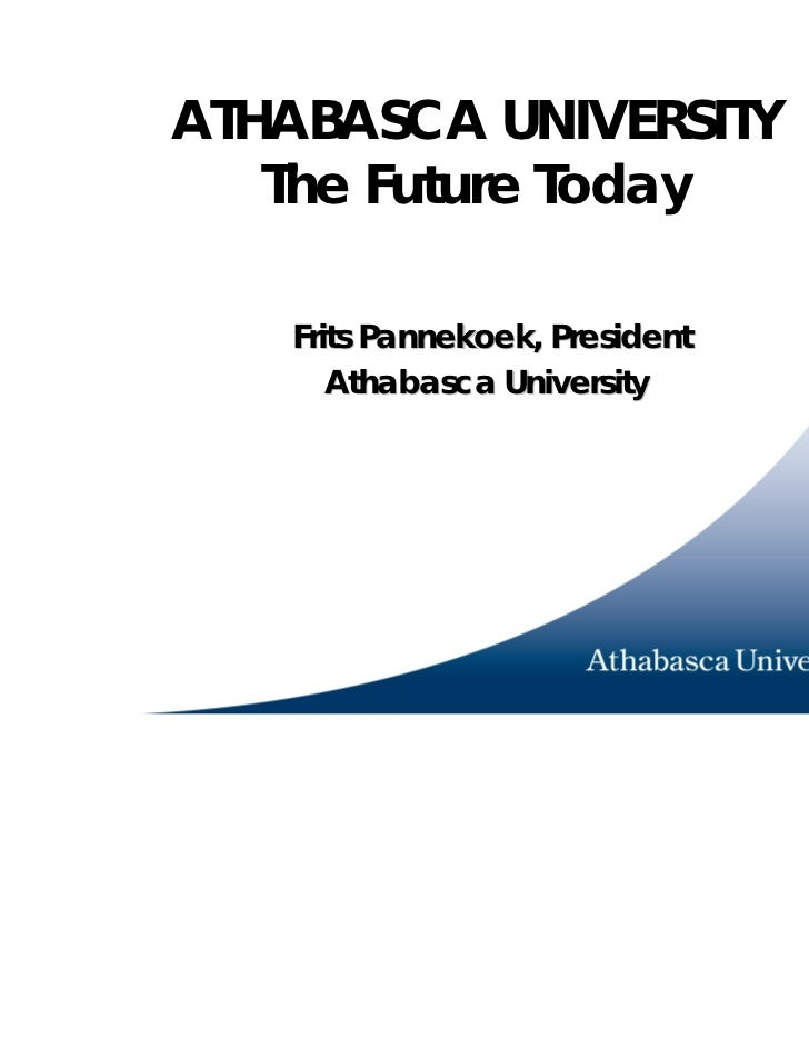 ATHABASCA UNIVERSITY   The Future Today   Frits Pannekoek, President      Athabasca University