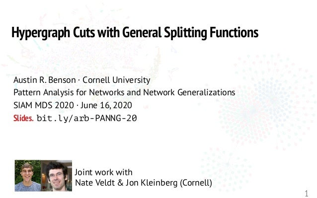 1 Joint work with Nate Veldt & Jon Kleinberg (Cornell) Hypergraph Cuts with General Splitting Functions Austin R. Benson ·...