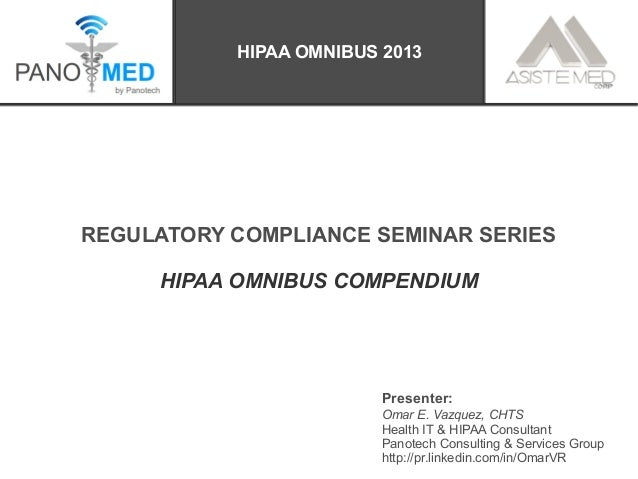 REGULATORY COMPLIANCE SEMINAR SERIES HIPAA OMNIBUS COMPENDIUM Presenter: Omar E. Vazquez, CHTS Health IT & HIPAA Consultan...
