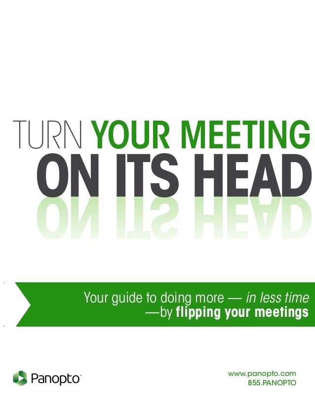 TURN YOUR MEETING www.panopto.com 855.PANOPTO TM Your guide to doing more — in less time —by flipping your meetings ON ITS...