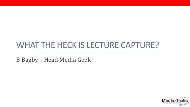 WHAT THE HECK IS LECTURE CAPTURE?B Bagby – Head Media Geek