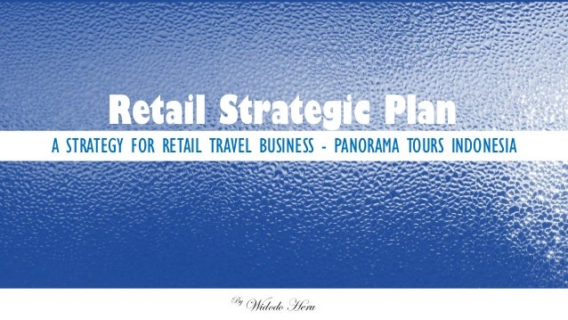 A STRATEGY FOR RETAIL TRAVEL BUSINESS - PANORAMA TOURS INDONESIA Retail Strategic Plan By Widodo Heru