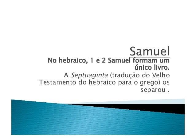 No hebraico, 1 e 2 Samuel formam um único livro. A Septuaginta (tradução do Velho Testamento do hebraico para o grego) os ...