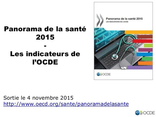 Panorama de la santé 2015 - Les indicateurs de l'OCDE Sortie le 4 novembre 2015 http://www.oecd.org/sante/panoramadelasante