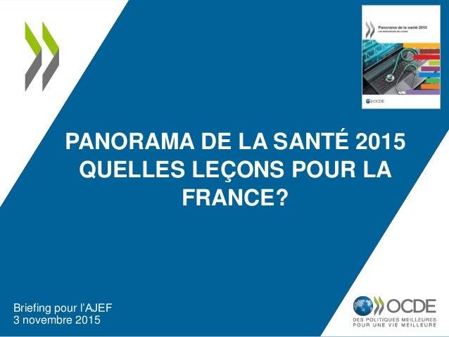 PANORAMA DE LA SANTÉ 2015 QUELLES LEÇONS POUR LA FRANCE? Briefing pour l'AJEF 3 novembre 2015