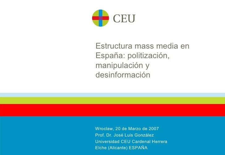 Estructura mass media en España: politización, manipulación y desinformación Wroclaw, 20 de Marzo de 2007 Prof. Dr. José L...