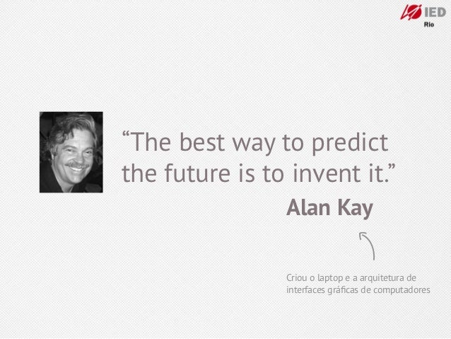 """The best way to predictthe future is to invent it.""                Alan Kay                Criou o laptop e a arquitetura..."