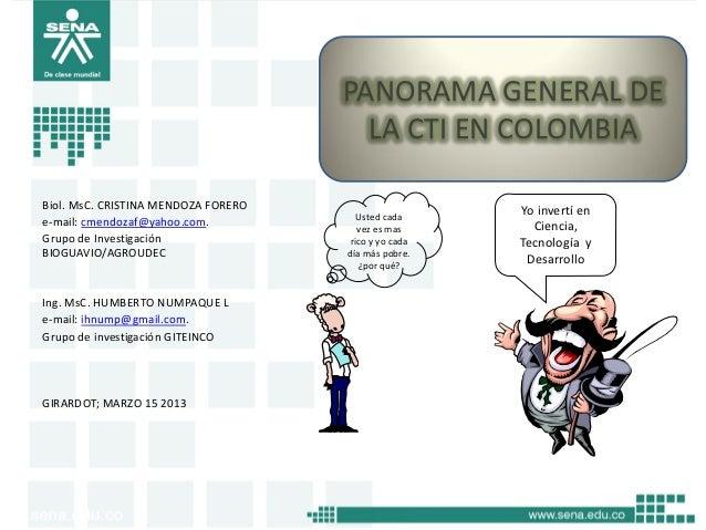 PANORAMA GENERAL DE LA CTI EN COLOMBIA Biol. MsC. CRISTINA MENDOZA FORERO e-mail: cmendozaf@yahoo.com. Grupo de Investigac...