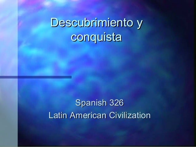 Descubrimiento yDescubrimiento y conquistaconquista Spanish 326Spanish 326 Latin American CivilizationLatin American Civil...