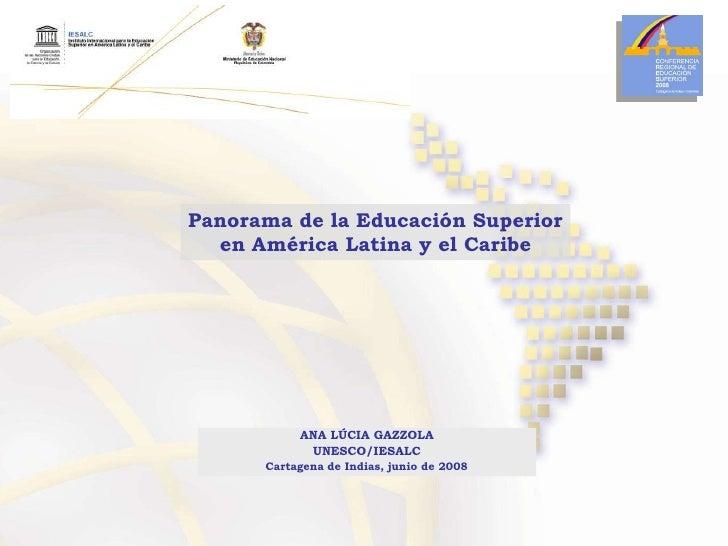 Panorama de la Educación Superior en América Latina y el Caribe<br />ANA LÚCIA GAZZOLA<br />UNESCO/IESALC<br />Cartagena d...