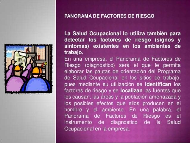 PANORAMA DE FACTORES DE RIESGO La Salud Ocupacional lo utiliza también para detectar los factores de riesgo (signos y sínt...