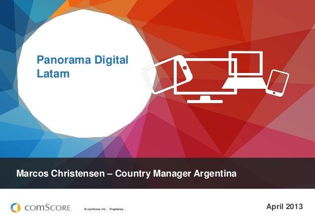 Panorama Digital Latam  Marcos Christensen – Country Manager Argentina  © comScore, Inc.  Proprietary.  April 2013