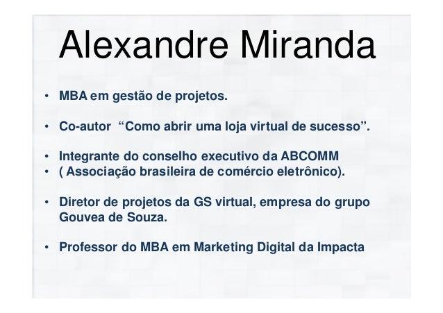"""Alexandre Miranda• MBA em gestão de projetos.• Co-autor """"Como abrir uma loja virtual de sucesso"""".• Integrante do conselho ..."""