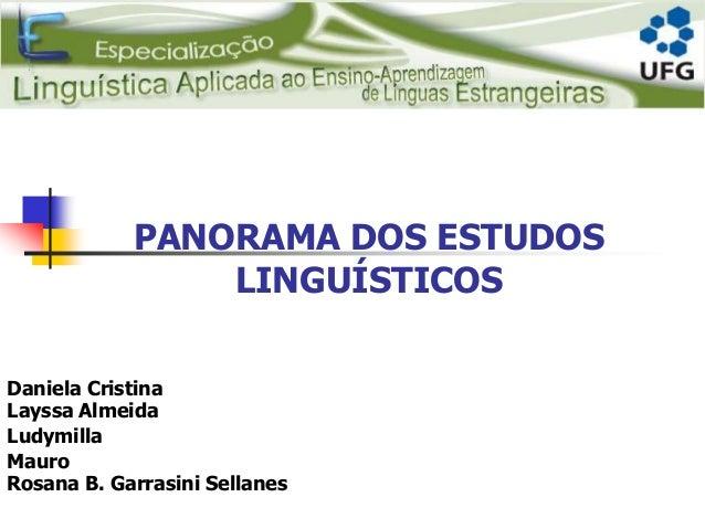 PANORAMA DOS ESTUDOS LINGUÍSTICOS Daniela Cristina Layssa Almeida Ludymilla Mauro Rosana B. Garrasini Sellanes