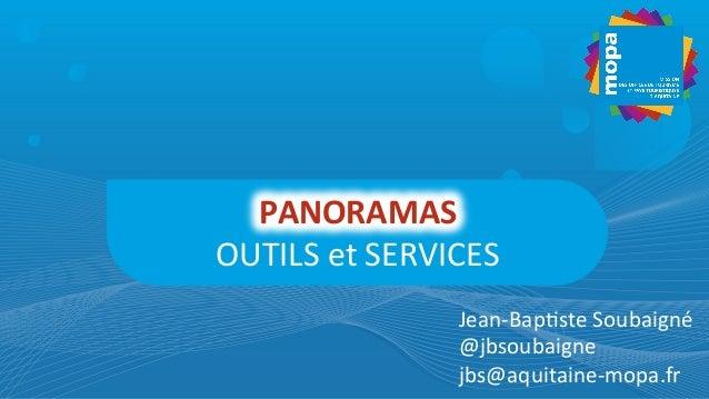 PANORAMAS   OUTILS  et  SERVICES   Jean-‐Bap4ste  Soubaigné   @jbsoubaigne   jbs@aquitaine-‐mopa.fr