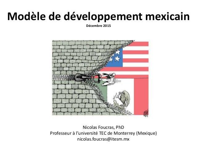 Modèle de développement mexicain Décembre 2015 Nicolas Foucras, PhD Professeur à l'université TEC de Monterrey (Mexique) n...