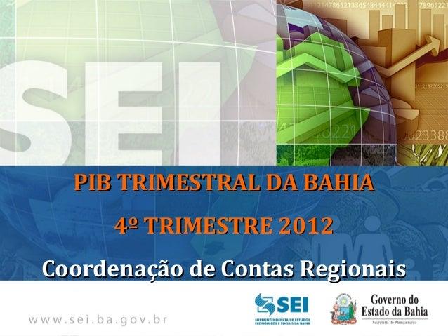 PIB TRIMESTRAL Bahia – 4º Trimestre de 2009  PIB TRIMESTRAL DA BAHIA      4º TRIMESTRE 2012Coordenação de Contas Regionais