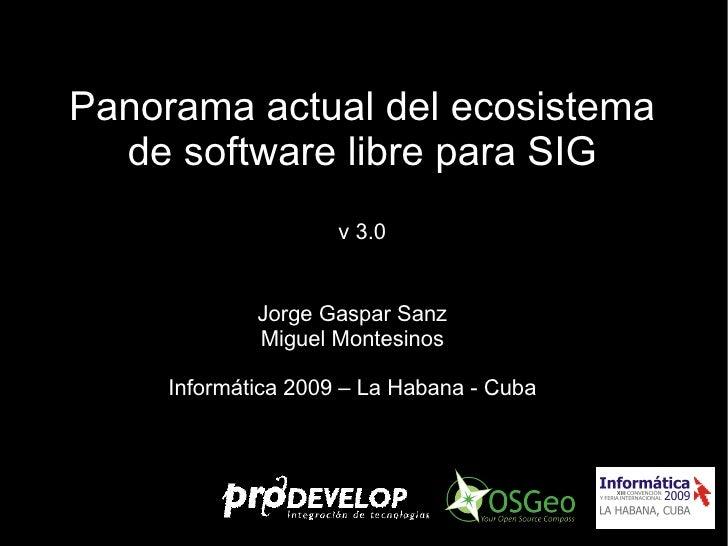 Panorama actual del ecosistema de software libre para SIG v 3.0 Jorge Gaspar Sanz Miguel Montesinos Informática 2009 – La ...
