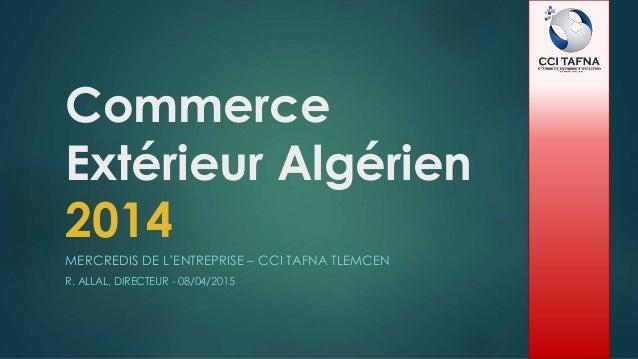 Commerce Extérieur Algérien 2014 MERCREDIS DE L'ENTREPRISE – CCI TAFNA TLEMCEN R. ALLAL, DIRECTEUR - 08/04/2015