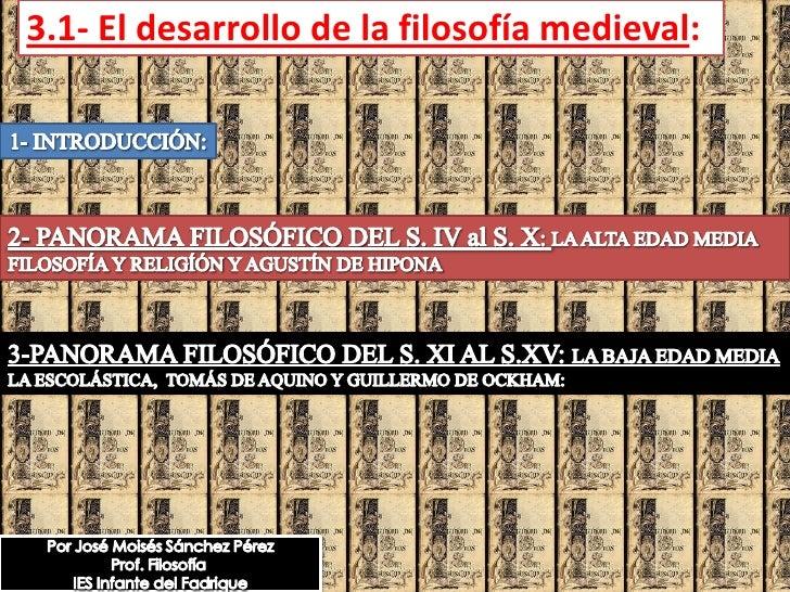 3.1- El desarrollo de la filosofía medieval: <br />1- INTRODUCCIÓN:<br />2- PANORAMA FILOSÓFICO DEL S. IV al S. X: LA ALTA...