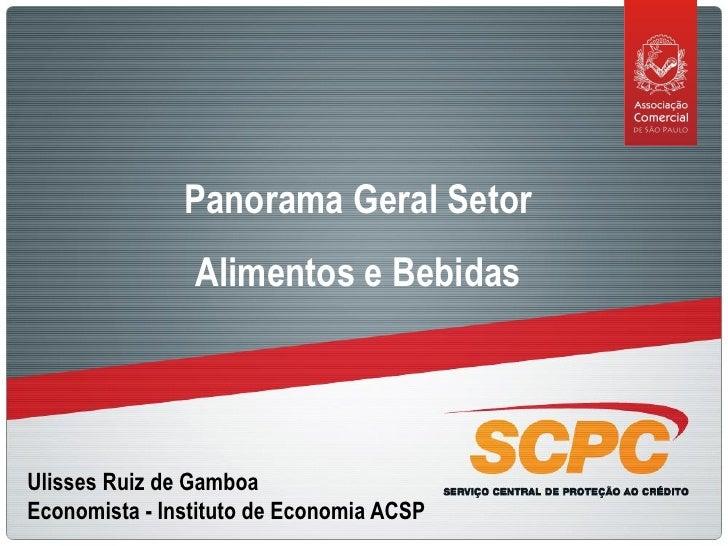 Panorama Geral Setor                 Alimentos e Bebidas     Ulisses Ruiz de Gamboa Economista - Instituto de Economia ACSP