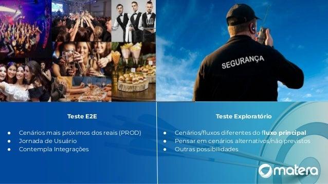 Teste E2E ● Cenários mais próximos dos reais (PROD) ● Jornada de Usuário ● Contempla Integrações Teste Exploratório ● Cená...