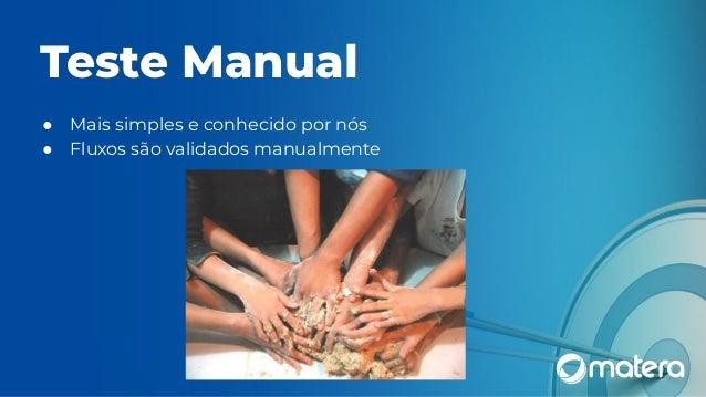 Teste Manual ● Mais simples e conhecido por nós ● Fluxos são validados manualmente