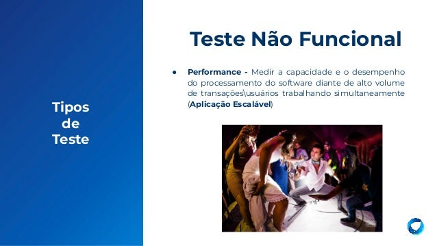Tipos de Teste ● Performance - Medir a capacidade e o desempenho do processamento do software diante de alto volume de tra...