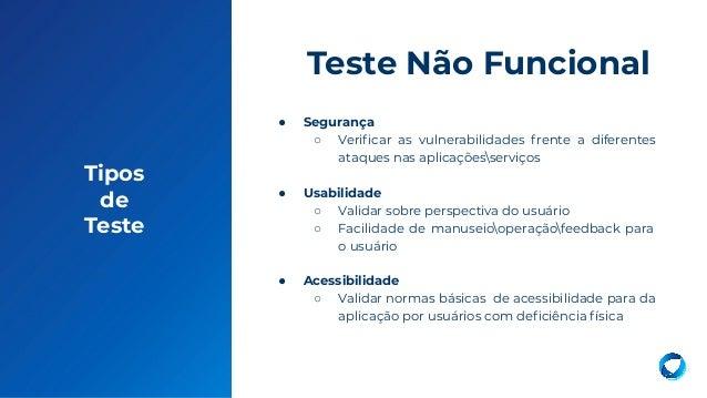 Tipos de Teste ● Segurança ○ Verificar as vulnerabilidades frente a diferentes ataques nas aplicaçõesserviços ● Usabilidade...
