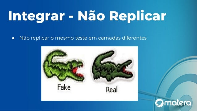 Integrar - Não Replicar ● Não replicar o mesmo teste em camadas diferentes