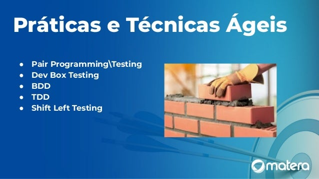 Práticas e Técnicas Ágeis ● Pair ProgrammingTesting ● Dev Box Testing ● BDD ● TDD ● Shift Left Testing
