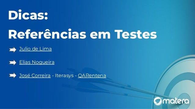 Dicas: Referências em Testes ● Julio de Lima ● Elias Nogueira ● José Correira - Iterasys - QARentena