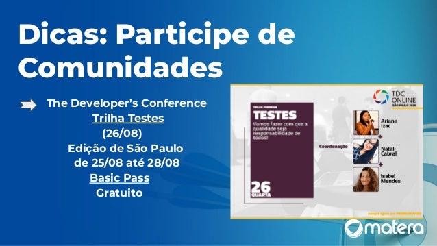 Dicas: Participe de Comunidades ● The Developer's Conference Trilha Testes (26/08) Edição de São Paulo de 25/08 até 28/08 ...