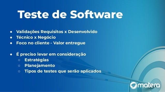 Teste de Software ● Validações Requisitos x Desenvolvido ● Técnico x Negócio ● Foco no cliente - Valor entregue ● É precis...