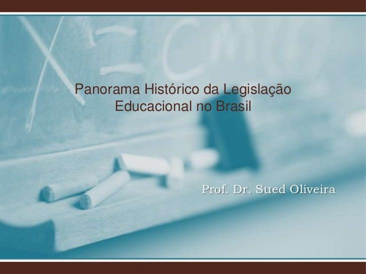 Panorama Histórico da Legislação     Educacional no Brasil                  Prof. Dr. Sued Oliveira