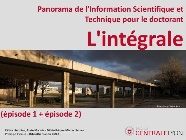 Panorama de l'Information Scientifique et Technique pour le doctorant  L'intégrale ©Club photo et Maxime Storn  (épisode 1...