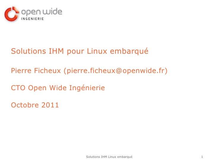 Solutions IHM pour Linux embarquéPierre Ficheux (pierre.ficheux@openwide.fr)CTO Open Wide IngénierieOctobre 2011          ...