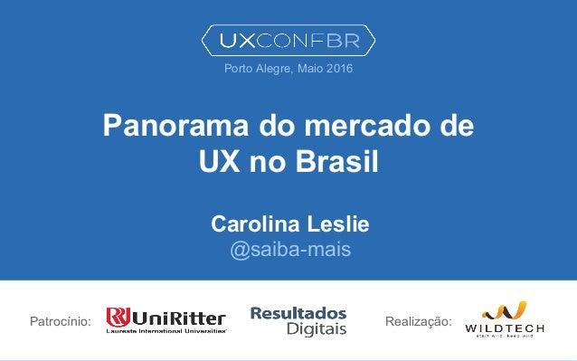 Panorama do mercado de UX no Brasil Carolina Leslie @saiba-mais Patrocínio: Porto Alegre, Maio 2016 Realização: