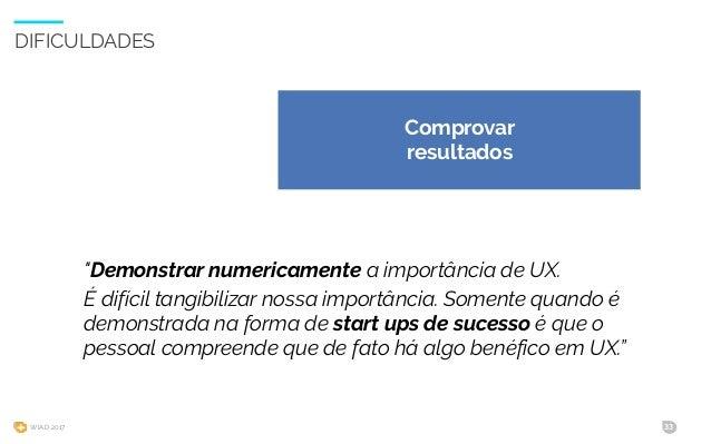 """WIAD 2017 33 DIFICULDADES """"Demonstrar numericamente a importância de UX. É difícil tangibilizar nossa importância. Somente..."""