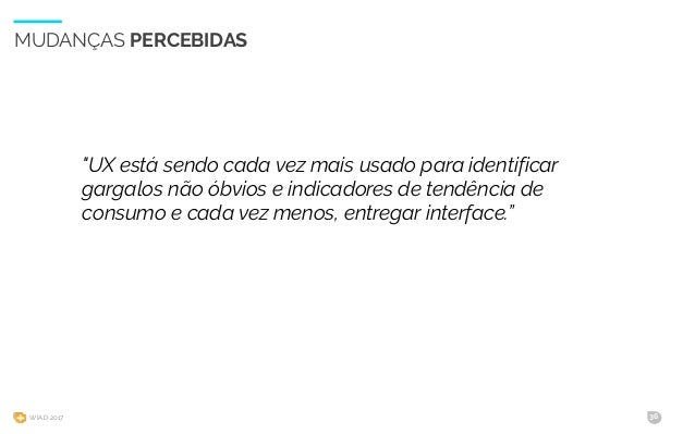 """WIAD 2017 36 MUDANÇAS PERCEBIDAS """"UX está sendo cada vez mais usado para identificar gargalos não óbvios e indicadores de ..."""