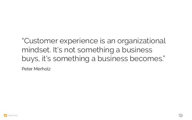 """WIAD 2017 37 """"Customer experience is an organizational mindset. It's not something a business buys, it's something a busin..."""