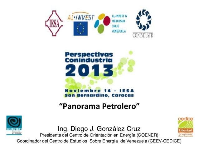 """""""Panorama Petrolero""""                  Ing. Diego J. González Cruz          Presidente del Centro de Orientación en Energía..."""