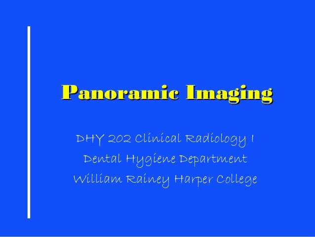 Panoramic ImagingPanoramic Imaging DHY 202 Clinical Radiology I Dental Hygiene Department William Rainey Harper College
