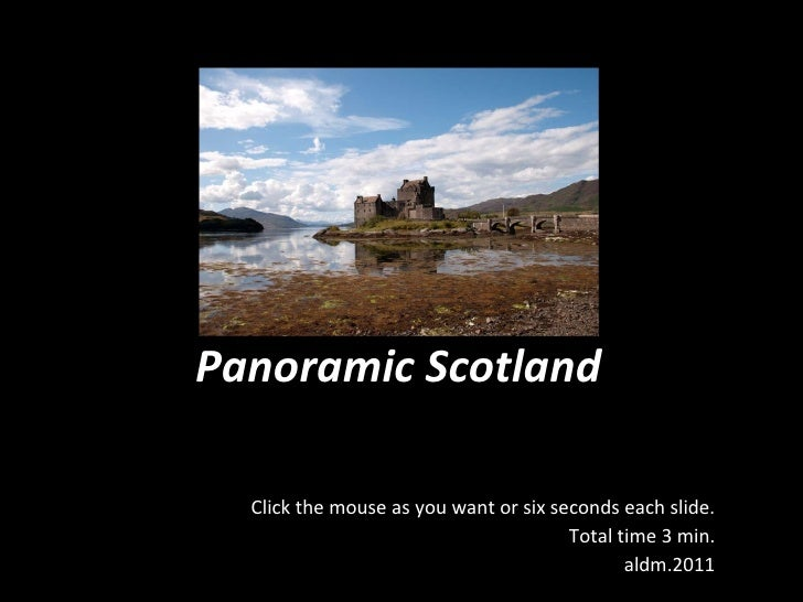 Panoramic Scotland Click the mouse as you want or six seconds each slide. Total time 3 min. aldm.2011